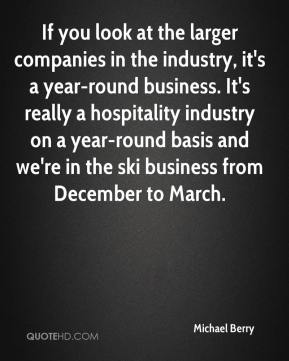 Michael Berry  - If you look at the larger companies in the industry, it's a year-round business. It's really a hospitality industry on a year-round basis and we're in the ski business from December to March.