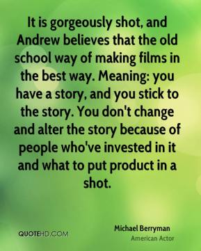 Michael Berryman - It is gorgeously shot, and Andrew believes that the old school way of making films in the best way. Meaning: you have a story, and you stick to the story. You don't change and alter the story because of people who've invested in it and what to put product in a shot.