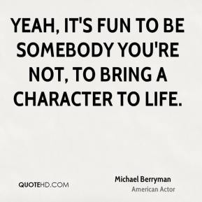 Yeah, it's fun to be somebody you're not, to bring a character to life.