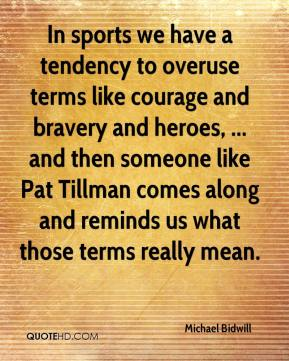 Michael Bidwill  - In sports we have a tendency to overuse terms like courage and bravery and heroes, ... and then someone like Pat Tillman comes along and reminds us what those terms really mean.