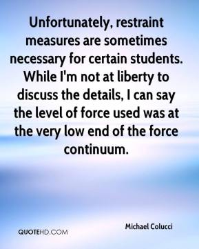 Michael Colucci  - Unfortunately, restraint measures are sometimes necessary for certain students. While I'm not at liberty to discuss the details, I can say the level of force used was at the very low end of the force continuum.