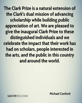 Michael Conforti  - The Clark Prize is a natural extension of the Clark's dual mission of advancing scholarship while building public appreciation of art. We are pleased to give the inaugural Clark Prize to these distinguished individuals and we celebrate the impact that their work has had on scholars, people interested in the arts, and the public in this country and around the world.