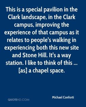 Michael Conforti  - This is a special pavilion in the Clark landscape, in the Clark campus, improving the experience of that campus as it relates to people's walking in experiencing both this new site and Stone Hill. It's a way station. I like to think of this ... [as] a chapel space.