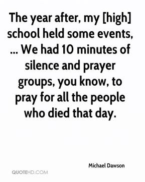 Michael Dawson  - The year after, my [high] school held some events, ... We had 10 minutes of silence and prayer groups, you know, to pray for all the people who died that day.
