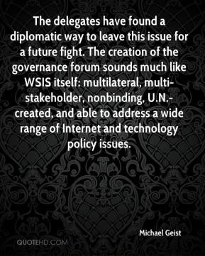 Michael Geist  - The delegates have found a diplomatic way to leave this issue for a future fight. The creation of the governance forum sounds much like WSIS itself: multilateral, multi-stakeholder, nonbinding, U.N.-created, and able to address a wide range of Internet and technology policy issues.