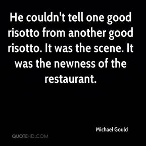 Michael Gould  - He couldn't tell one good risotto from another good risotto. It was the scene. It was the newness of the restaurant.