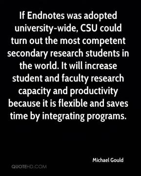 Michael Gould  - If Endnotes was adopted university-wide, CSU could turn out the most competent secondary research students in the world. It will increase student and faculty research capacity and productivity because it is flexible and saves time by integrating programs.