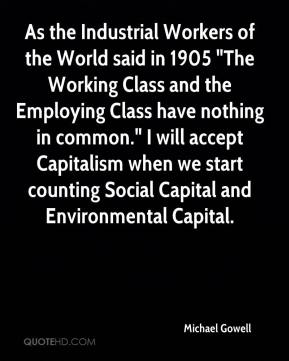 """Michael Gowell  - As the Industrial Workers of the World said in 1905 """"The Working Class and the Employing Class have nothing in common."""" I will accept Capitalism when we start counting Social Capital and Environmental Capital."""