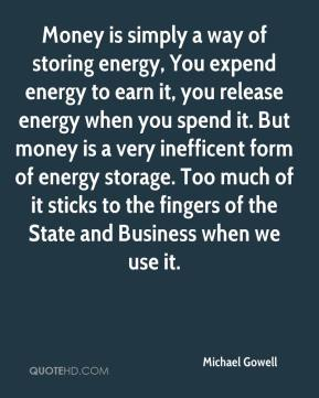 Michael Gowell  - Money is simply a way of storing energy, You expend energy to earn it, you release energy when you spend it. But money is a very inefficent form of energy storage. Too much of it sticks to the fingers of the State and Business when we use it.
