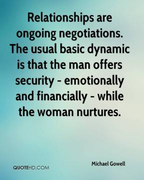 Michael Gowell  - Relationships are ongoing negotiations. The usual basic dynamic is that the man offers security - emotionally and financially - while the woman nurtures.