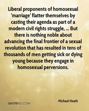 Michael Heath  - Liberal proponents of homosexual 'marriage' flatter themselves by casting their agenda as part of a modern civil rights struggle, ... But there is nothing noble about advancing the final frontier of a sexual revolution that has resulted in tens of thousands of men getting sick or dying young because they engage in homosexual perversions.