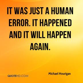 Michael Hourigan  - It was just a human error. It happened and it will happen again.