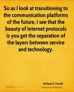 Michael K. Powell - So as I look at transitioning to the communication platforms of the future, I see that the beauty of Internet protocols is you get the separation of the layers between service and technology.