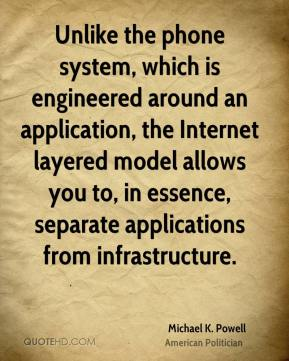 Michael K. Powell - Unlike the phone system, which is engineered around an application, the Internet layered model allows you to, in essence, separate applications from infrastructure.