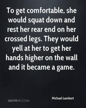 Michael Lambert  - To get comfortable, she would squat down and rest her rear end on her crossed legs. They would yell at her to get her hands higher on the wall and it became a game.