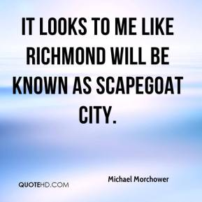Michael Morchower  - It looks to me like Richmond will be known as scapegoat city.