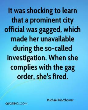 Michael Morchower  - It was shocking to learn that a prominent city official was gagged, which made her unavailable during the so-called investigation. When she complies with the gag order, she's fired.
