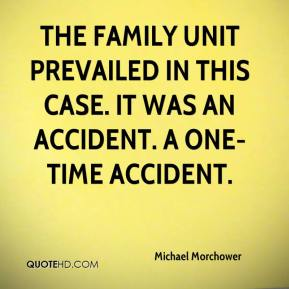 Michael Morchower  - The family unit prevailed in this case. It was an accident. A one-time accident.