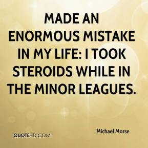 Michael Morse  - made an enormous mistake in my life: I took steroids while in the minor leagues.