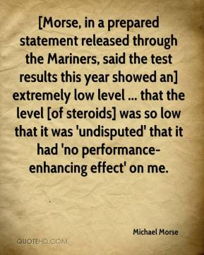 [Morse, in a prepared statement released through the Mariners, said the test results this year showed an] extremely low level ... that the level [of steroids] was so low that it was 'undisputed' that it had 'no performance-enhancing effect' on me.