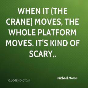 When it (the crane) moves, the whole platform moves. It's kind of scary.