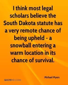 Michael Myers  - I think most legal scholars believe the South Dakota statute has a very remote chance of being upheld - a snowball entering a warm location in its chance of survival.