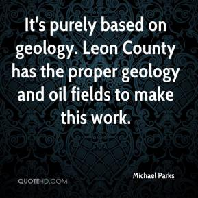 Michael Parks  - It's purely based on geology. Leon County has the proper geology and oil fields to make this work.