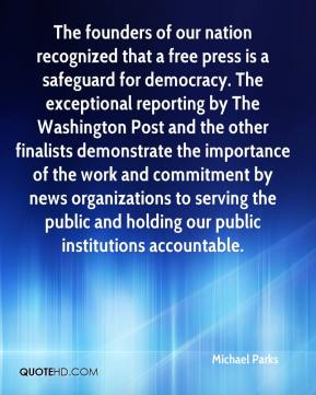 Michael Parks  - The founders of our nation recognized that a free press is a safeguard for democracy. The exceptional reporting by The Washington Post and the other finalists demonstrate the importance of the work and commitment by news organizations to serving the public and holding our public institutions accountable.