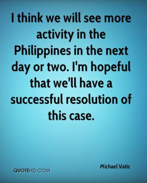 I think we will see more activity in the Philippines in the next day or two. I'm hopeful that we'll have a successful resolution of this case.
