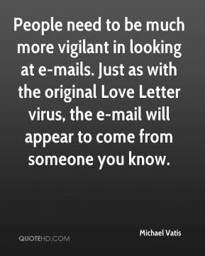 People need to be much more vigilant in looking at e-mails. Just as with the original Love Letter virus, the e-mail will appear to come from someone you know.