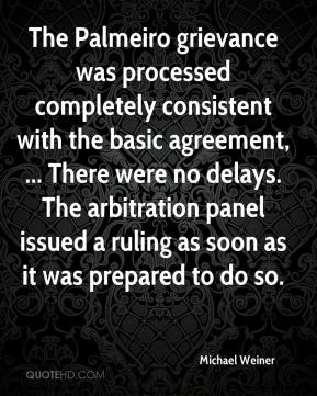 Michael Weiner  - The Palmeiro grievance was processed completely consistent with the basic agreement, ... There were no delays. The arbitration panel issued a ruling as soon as it was prepared to do so.