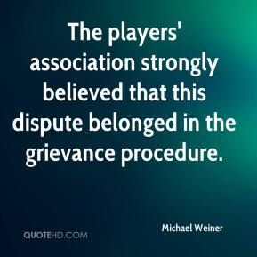The players' association strongly believed that this dispute belonged in the grievance procedure.