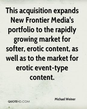 Michael Weiner  - This acquisition expands New Frontier Media's portfolio to the rapidly growing market for softer, erotic content, as well as to the market for erotic event-type content.
