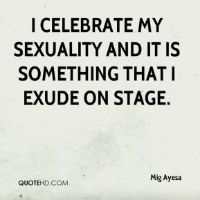 Mig Ayesa  - I celebrate my sexuality and it is something that I exude on stage.