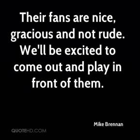 Mike Brennan  - Their fans are nice, gracious and not rude. We'll be excited to come out and play in front of them.
