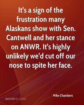 Mike Chambers  - It's a sign of the frustration many Alaskans show with Sen. Cantwell and her stance on ANWR. It's highly unlikely we'd cut off our nose to spite her face.