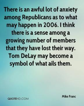Mike Franc  - There is an awful lot of anxiety among Republicans as to what may happen in 2006. I think there is a sense among a growing number of members that they have lost their way. Tom DeLay may become a symbol of what ails them.