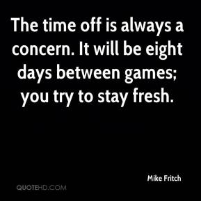 Mike Fritch  - The time off is always a concern. It will be eight days between games; you try to stay fresh.