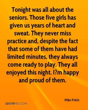 Mike Fritch  - Tonight was all about the seniors. Those five girls has given us years of heart and sweat. They never miss practice and, despite the fact that some of them have had limited minutes, they always come ready to play. They all enjoyed this night. I?m happy and proud of them.