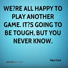 We?re all happy to play another game. It?s going to be tough, but you never know.