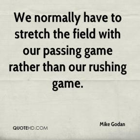 Mike Godan  - We normally have to stretch the field with our passing game rather than our rushing game.