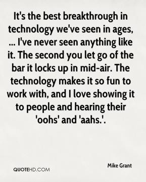 Mike Grant  - It's the best breakthrough in technology we've seen in ages, ... I've never seen anything like it. The second you let go of the bar it locks up in mid-air. The technology makes it so fun to work with, and I love showing it to people and hearing their 'oohs' and 'aahs.'.