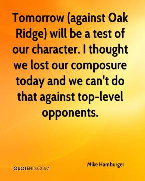 Tomorrow (against Oak Ridge) will be a test of our character. I thought we lost our composure today and we can't do that against top-level opponents.