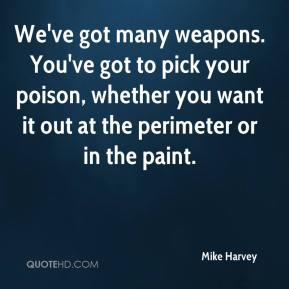 Mike Harvey  - We've got many weapons. You've got to pick your poison, whether you want it out at the perimeter or in the paint.