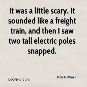 It was a little scary. It sounded like a freight train, and then I saw two tall electric poles snapped.