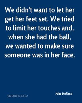 Mike Hofland  - We didn't want to let her get her feet set. We tried to limit her touches and, when she had the ball, we wanted to make sure someone was in her face.