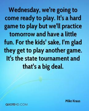 Wednesday, we're going to come ready to play. It's a hard game to play but we'll practice tomorrow and have a little fun. For the kids' sake, I'm glad they get to play another game. It's the state tournament and that's a big deal.