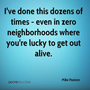 Mike Pastore  - I've done this dozens of times - even in zero neighborhoods where you're lucky to get out alive.