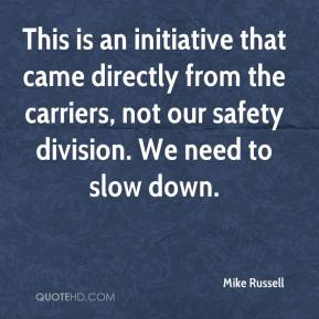 Mike Russell  - This is an initiative that came directly from the carriers, not our safety division. We need to slow down.