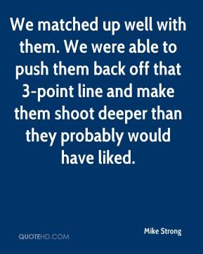 We matched up well with them. We were able to push them back off that 3-point line and make them shoot deeper than they probably would have liked.